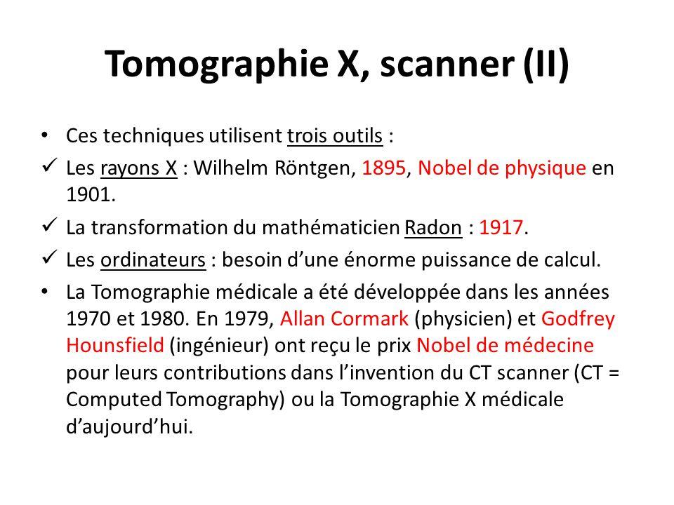 Tomographie X, scanner (II) Ces techniques utilisent trois outils : Les rayons X : Wilhelm Röntgen, 1895, Nobel de physique en 1901. La transformation
