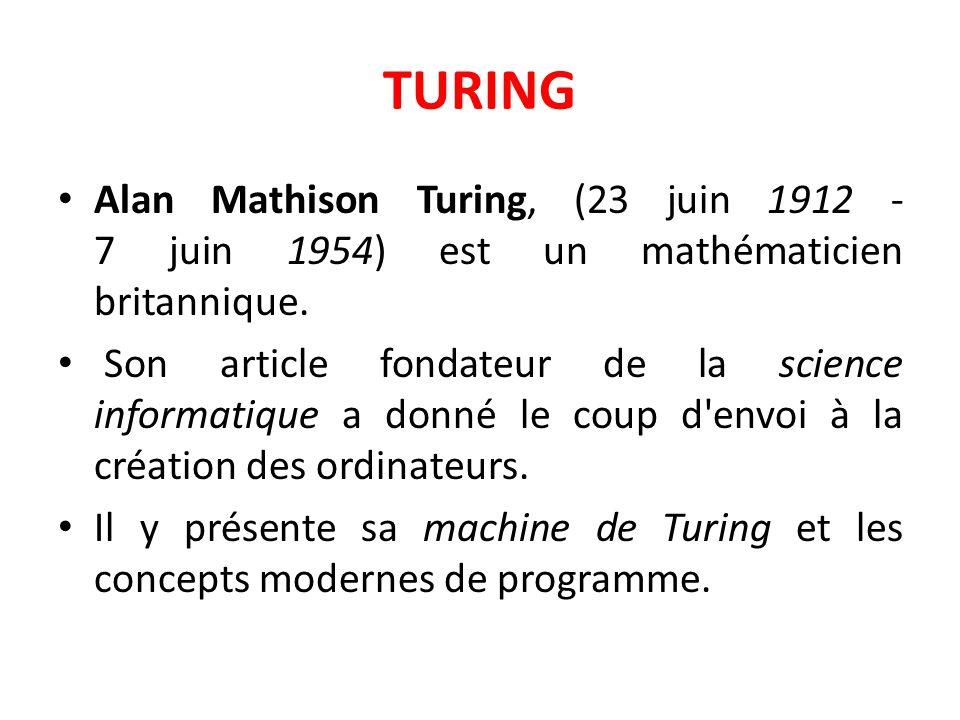 TURING Alan Mathison Turing, (23 juin 1912 - 7 juin 1954) est un mathématicien britannique. Son article fondateur de la science informatique a donné l