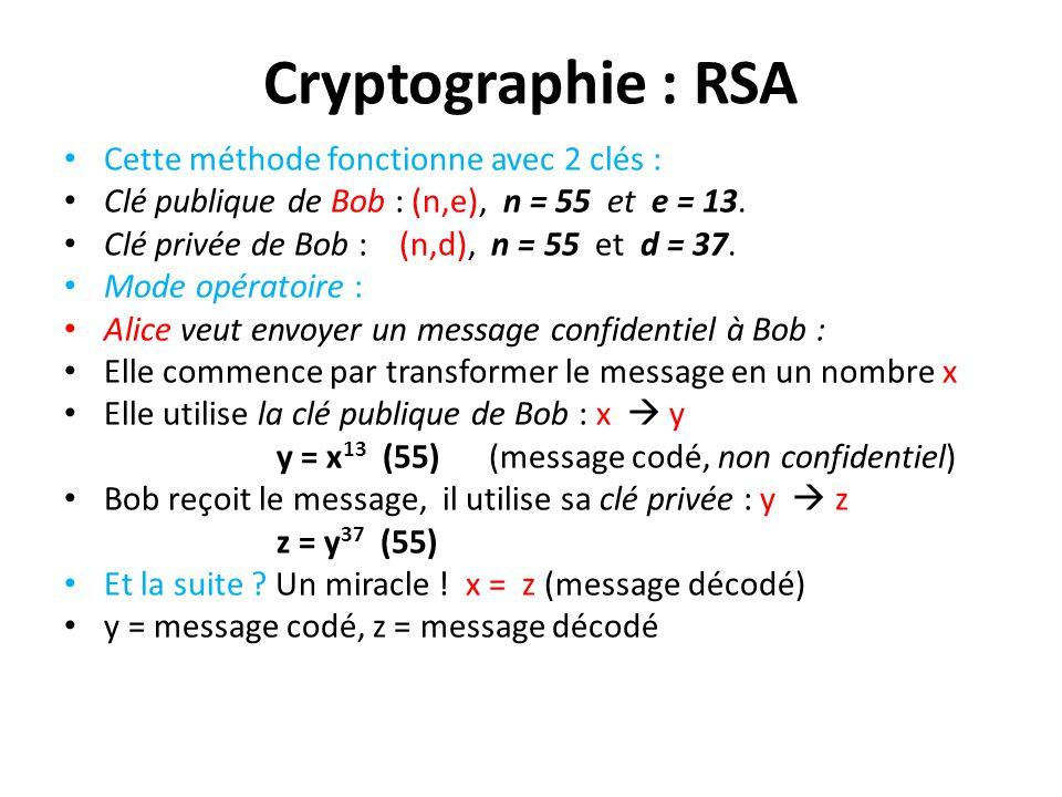Cryptographie : RSA Cette méthode fonctionne avec 2 clés : Clé publique de Bob : (n,e), n = 55 et e = 13. Clé privée de Bob : (n,d), n = 55 et d = 37.