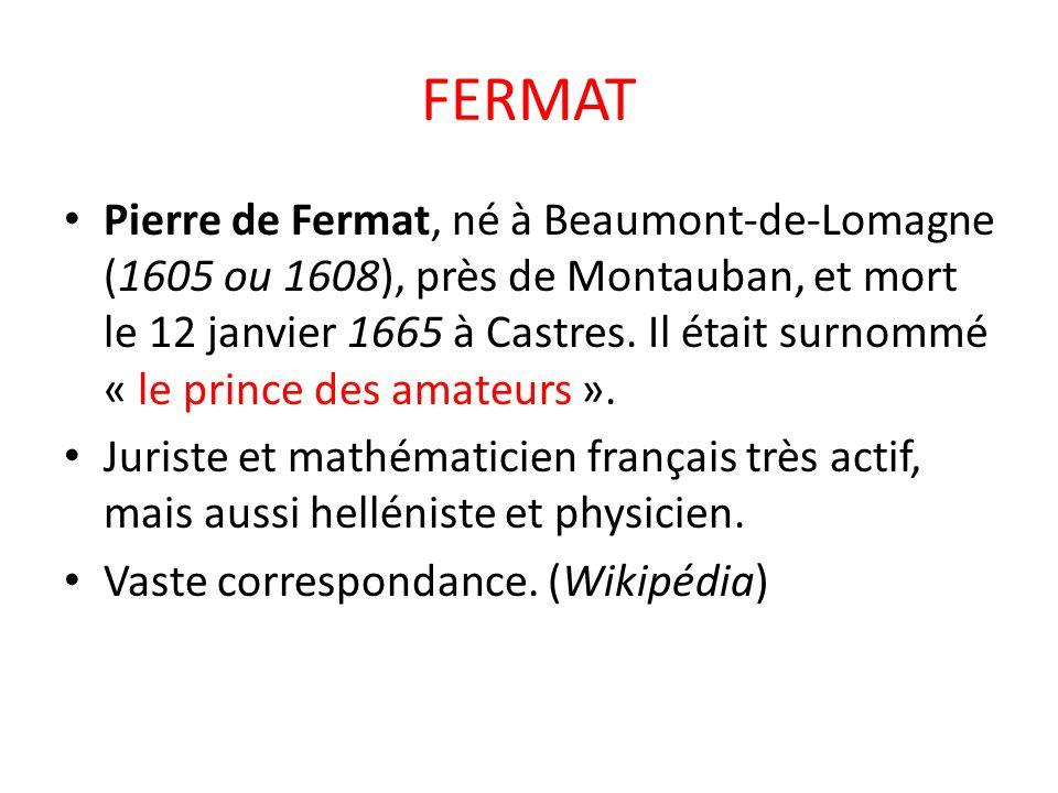 FERMAT Pierre de Fermat, né à Beaumont-de-Lomagne (1605 ou 1608), près de Montauban, et mort le 12 janvier 1665 à Castres. Il était surnommé « le prin