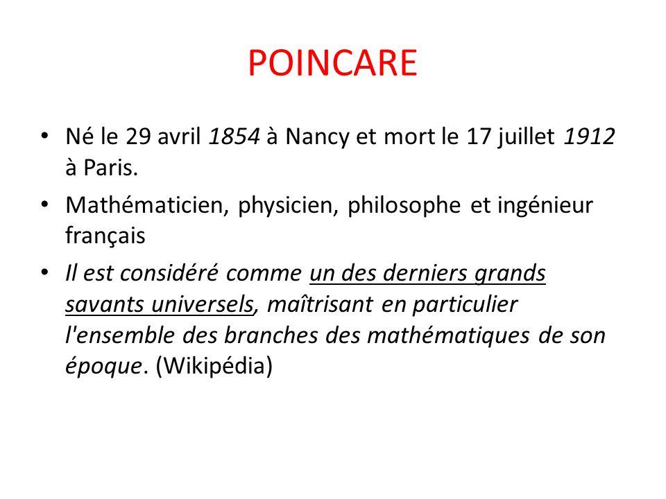 POINCARE Né le 29 avril 1854 à Nancy et mort le 17 juillet 1912 à Paris. Mathématicien, physicien, philosophe et ingénieur français Il est considéré c