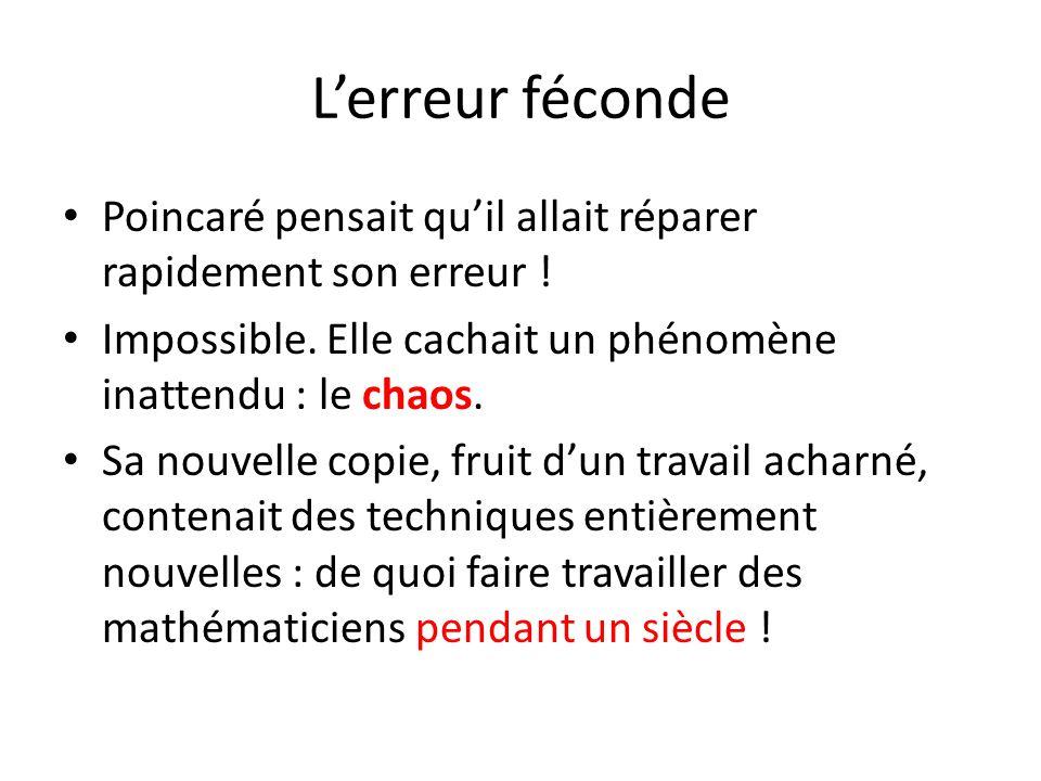 L'erreur féconde Poincaré pensait qu'il allait réparer rapidement son erreur ! Impossible. Elle cachait un phénomène inattendu : le chaos. Sa nouvelle