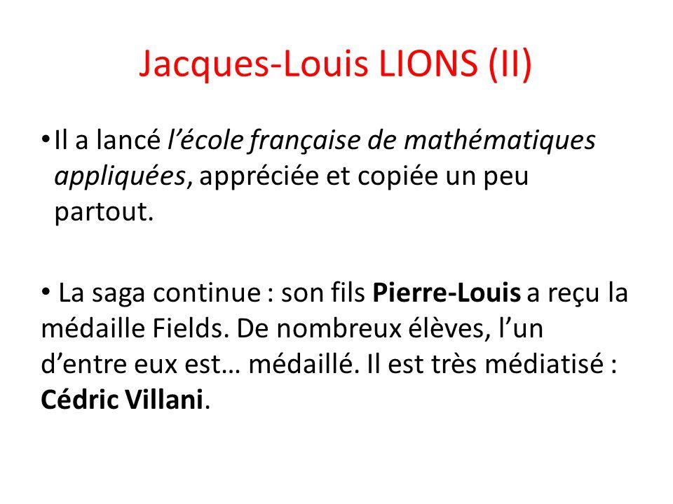 Jacques-Louis LIONS (II) Il a lancé l'école française de mathématiques appliquées, appréciée et copiée un peu partout. La saga continue : son fils Pie