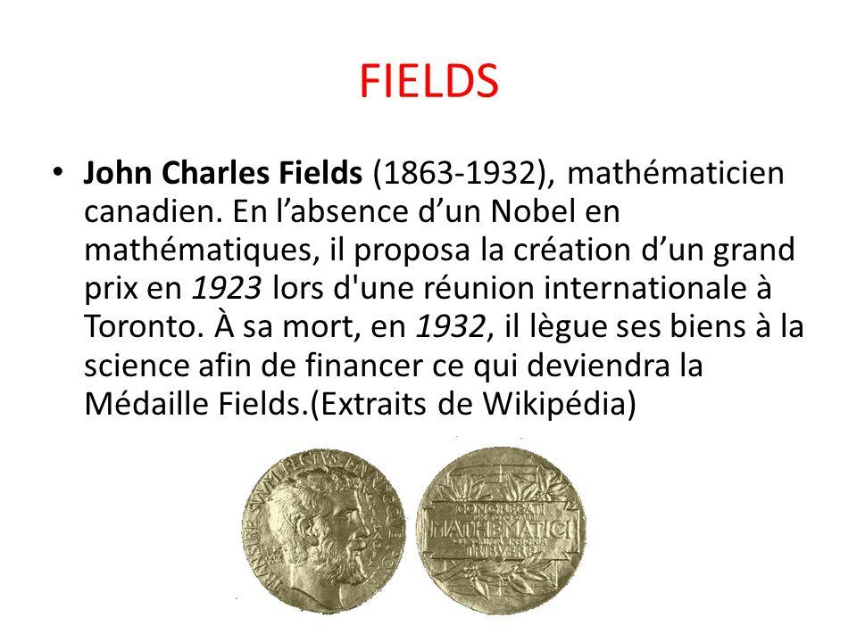 FIELDS John Charles Fields (1863-1932), mathématicien canadien. En l'absence d'un Nobel en mathématiques, il proposa la création d'un grand prix en 19