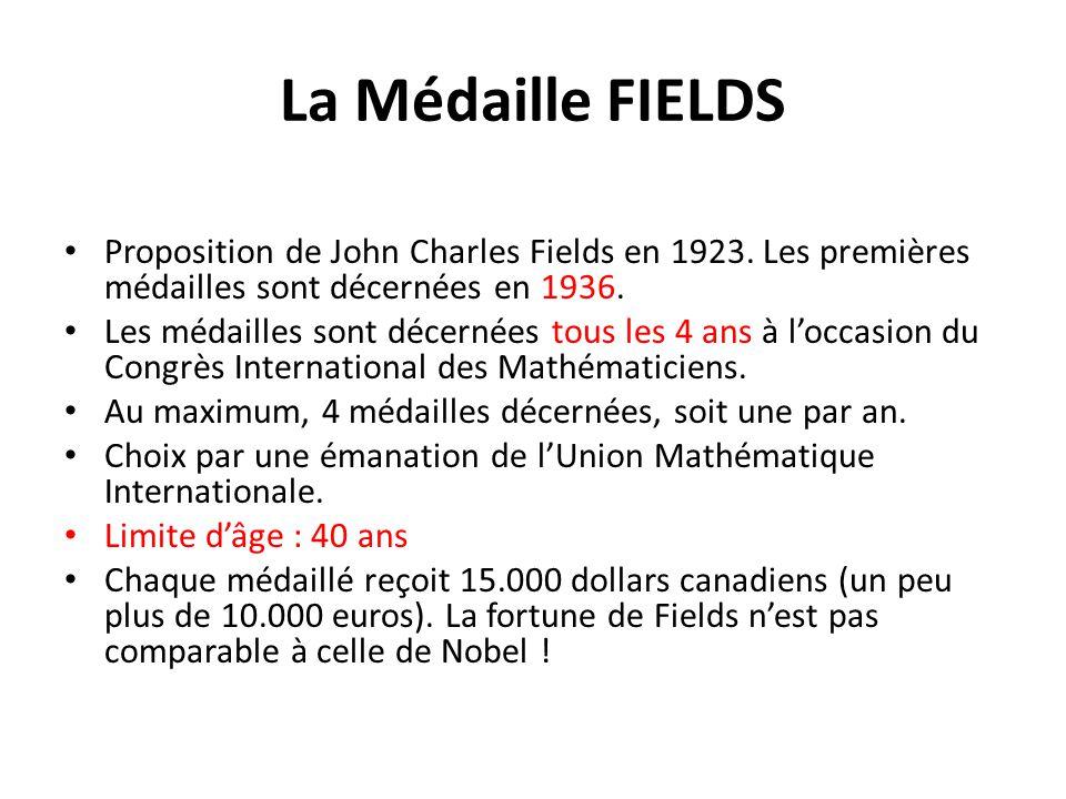 La Médaille FIELDS Proposition de John Charles Fields en 1923. Les premières médailles sont décernées en 1936. Les médailles sont décernées tous les 4