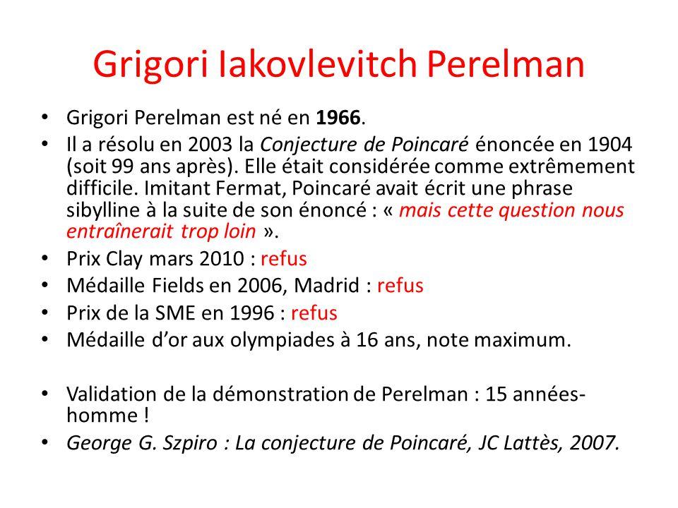Grigori Iakovlevitch Perelman Grigori Perelman est né en 1966. Il a résolu en 2003 la Conjecture de Poincaré énoncée en 1904 (soit 99 ans après). Elle