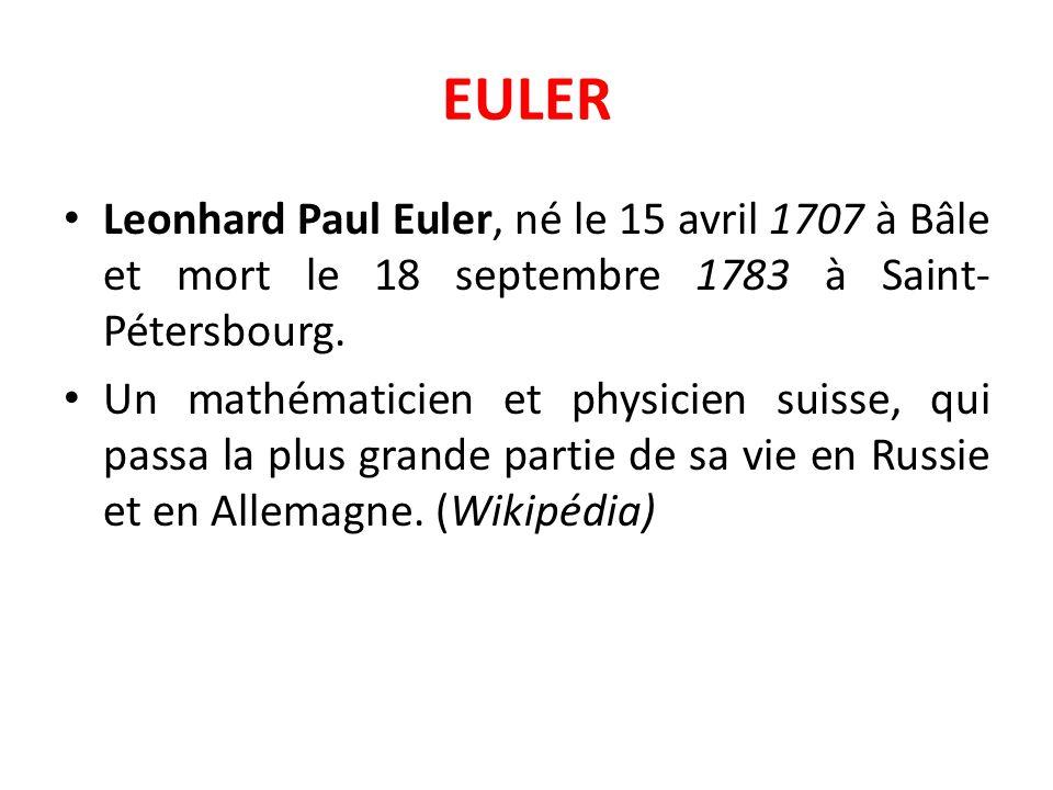 EULER Leonhard Paul Euler, né le 15 avril 1707 à Bâle et mort le 18 septembre 1783 à Saint- Pétersbourg. Un mathématicien et physicien suisse, qui pas