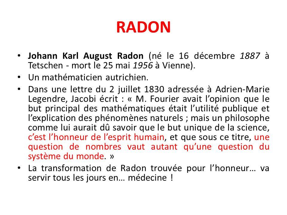 RADON Johann Karl August Radon (né le 16 décembre 1887 à Tetschen - mort le 25 mai 1956 à Vienne). Un mathématicien autrichien. Dans une lettre du 2 j