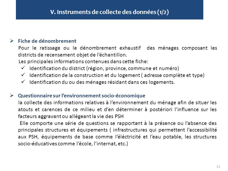 V. Instruments de collecte des données (1/2) 11  Fiche de dénombrement Pour le ratissage ou le dénombrement exhaustif des ménages composant les distr