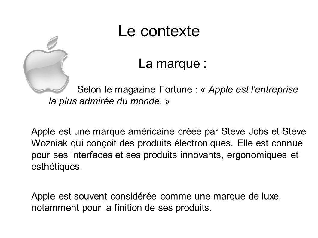 Le contexte La marque : Selon le magazine Fortune : « Apple est l'entreprise la plus admirée du monde. » Apple est une marque américaine créée par Ste