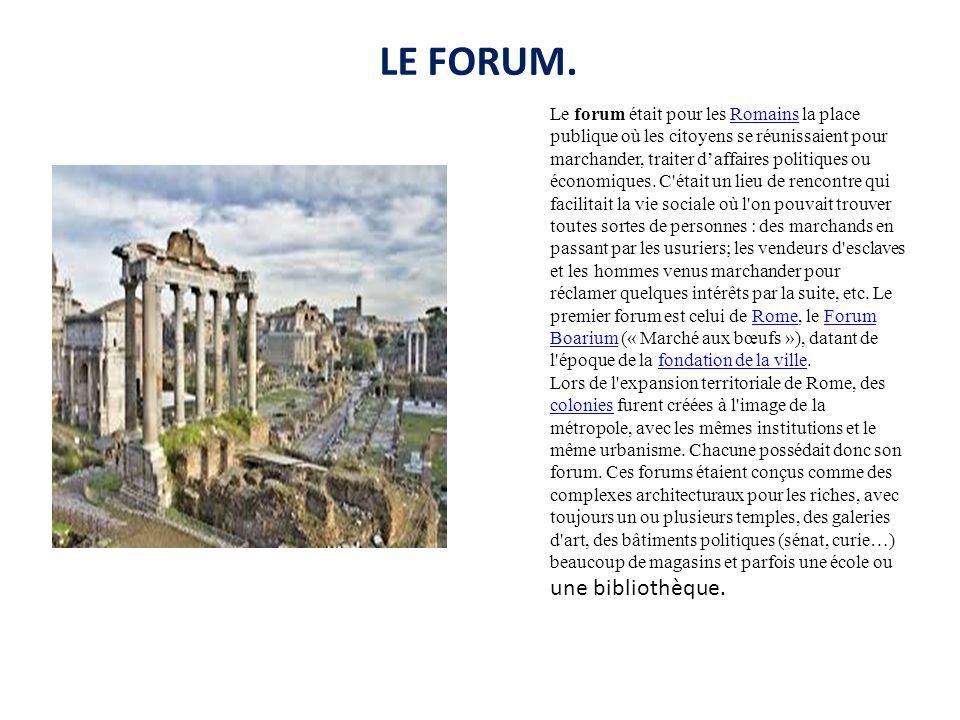 LE FORUM. Le forum était pour les Romains la place publique où les citoyens se réunissaient pour marchander, traiter d'affaires politiques ou économiq