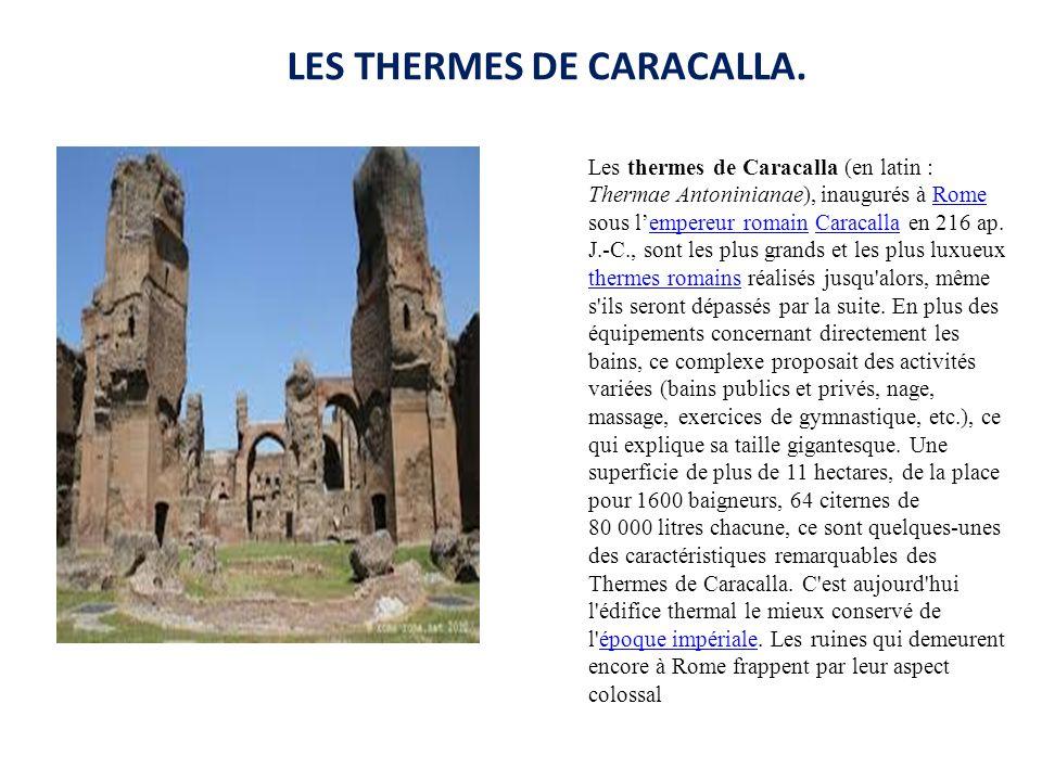 LES THERMES DE CARACALLA. Les thermes de Caracalla (en latin : Thermae Antoninianae), inaugurés à Rome sous l'empereur romain Caracalla en 216 ap. J.-
