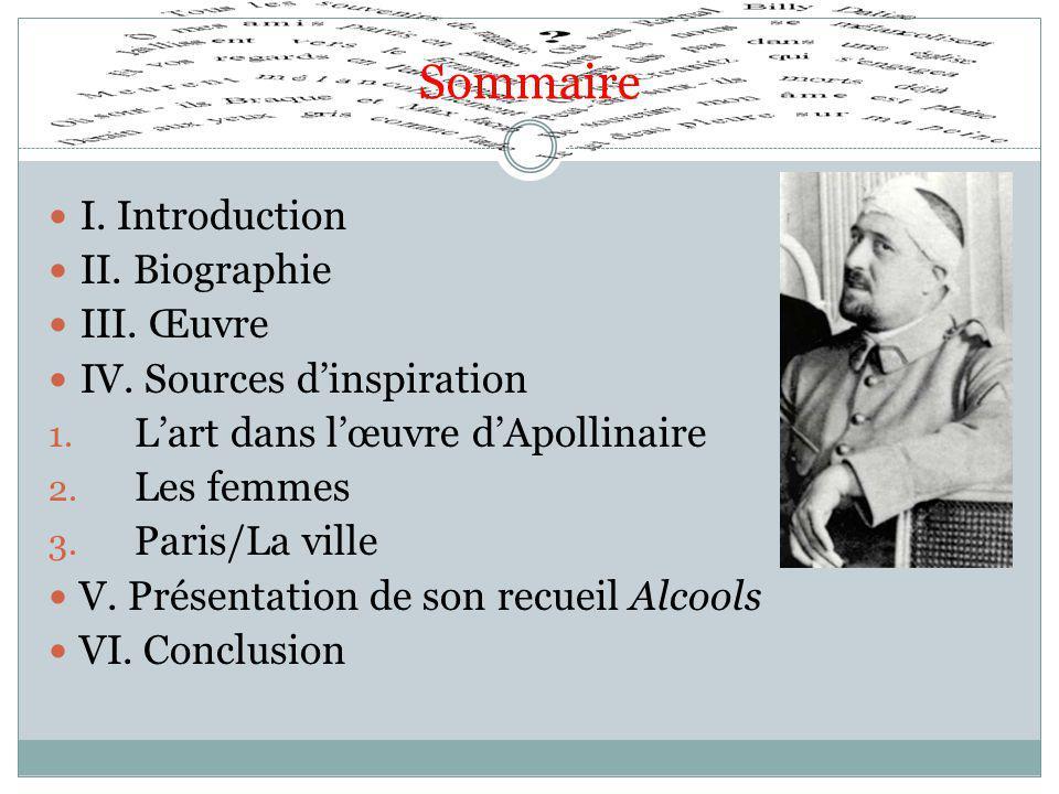 Sommaire I. Introduction II. Biographie III. Œuvre IV. Sources d'inspiration 1. L'art dans l'œuvre d'Apollinaire 2. Les femmes 3. Paris/La ville V. Pr