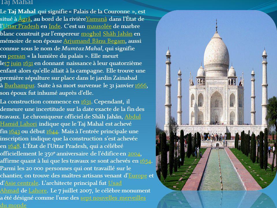 . Taj Mahal Le Taj Mahal qui signifie « Palais de la Couronne », est situé à Âgrâ, au bord de la rivièreYamunâ dans l'État de l'Uttar Pradesh en Inde.