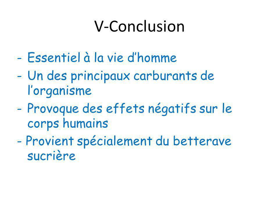 V-Conclusion -Essentiel à la vie d'homme -Un des principaux carburants de l'organisme -Provoque des effets négatifs sur le corps humains - Provient spécialement du betterave sucrière
