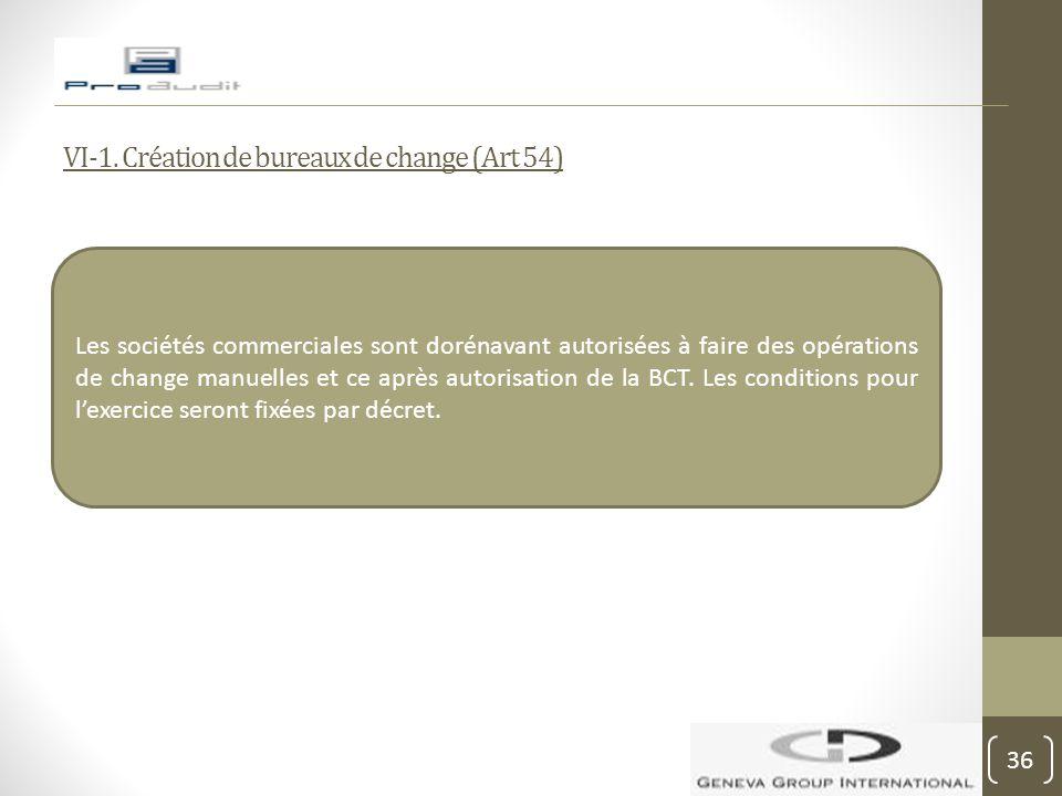 VI-1. Création de bureaux de change (Art 54) Les sociétés commerciales sont dorénavant autorisées à faire des opérations de change manuelles et ce apr