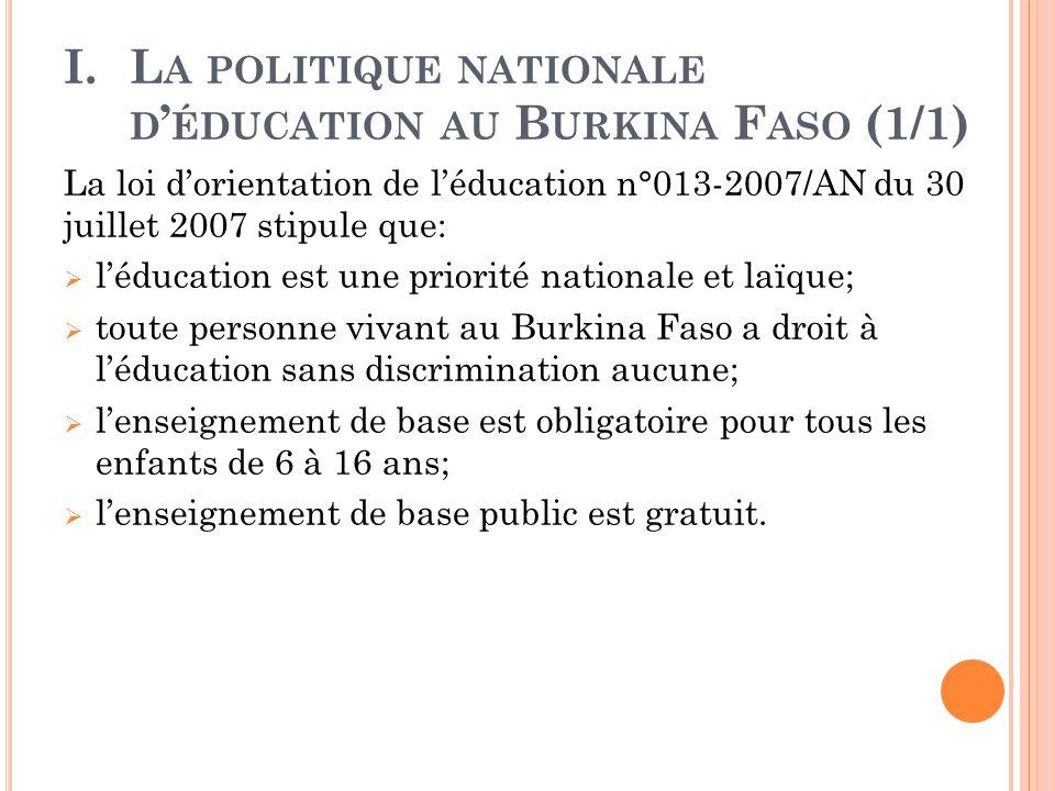 I.L A POLITIQUE NATIONALE D ' ÉDUCATION AU B URKINA F ASO (1/1) La loi d'orientation de l'éducation n°013-2007/AN du 30 juillet 2007 stipule que:  l'éducation est une priorité nationale et laïque;  toute personne vivant au Burkina Faso a droit à l'éducation sans discrimination aucune;  l'enseignement de base est obligatoire pour tous les enfants de 6 à 16 ans;  l'enseignement de base public est gratuit.