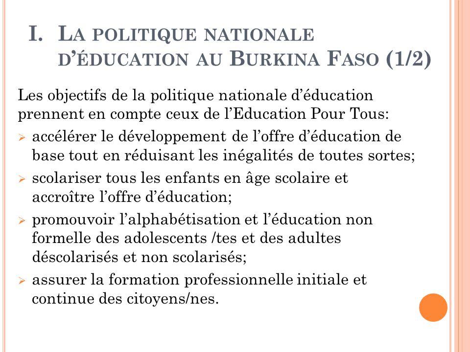 I.L A POLITIQUE NATIONALE D ' ÉDUCATION AU B URKINA F ASO (1/2) Les objectifs de la politique nationale d'éducation prennent en compte ceux de l'Education Pour Tous:  accélérer le développement de l'offre d'éducation de base tout en réduisant les inégalités de toutes sortes;  scolariser tous les enfants en âge scolaire et accroître l'offre d'éducation;  promouvoir l'alphabétisation et l'éducation non formelle des adolescents /tes et des adultes déscolarisés et non scolarisés;  assurer la formation professionnelle initiale et continue des citoyens/nes.