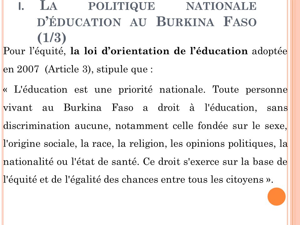 I. L A POLITIQUE NATIONALE D ' ÉDUCATION AU B URKINA F ASO (1/3) Pour l'équité, la loi d'orientation de l'éducation adoptée en 2007 (Article 3), stipu