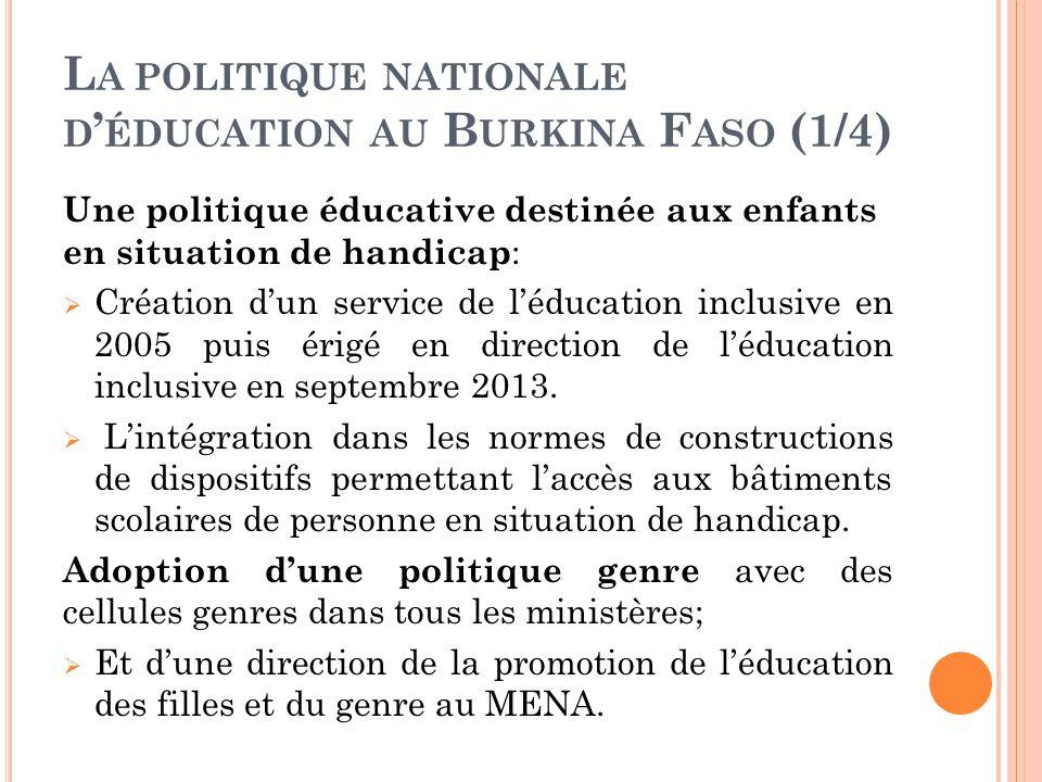 L A POLITIQUE NATIONALE D ' ÉDUCATION AU B URKINA F ASO (1/4) Une politique éducative destinée aux enfants en situation de handicap :  Création d'un service de l'éducation inclusive en 2005 puis érigé en direction de l'éducation inclusive en septembre 2013.