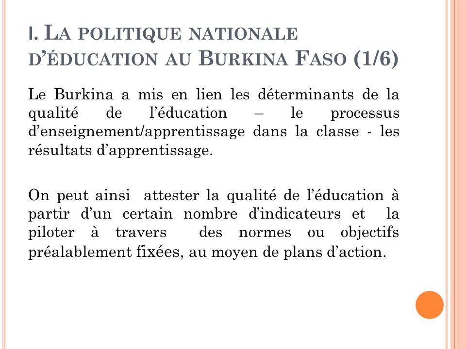 I. L A POLITIQUE NATIONALE D ' ÉDUCATION AU B URKINA F ASO (1/6) Le Burkina a mis en lien les déterminants de la qualité de l'éducation – le processus