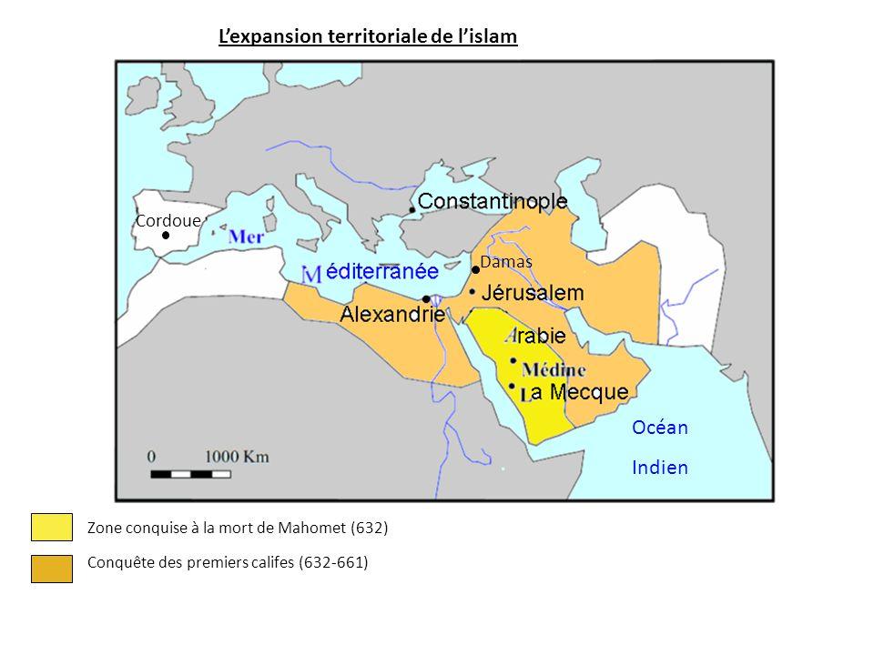 L'expansion territoriale de l'islam Zone conquise à la mort de Mahomet (632) Conquête des premiers califes (632-661) Océan Indien Damas Cordoue