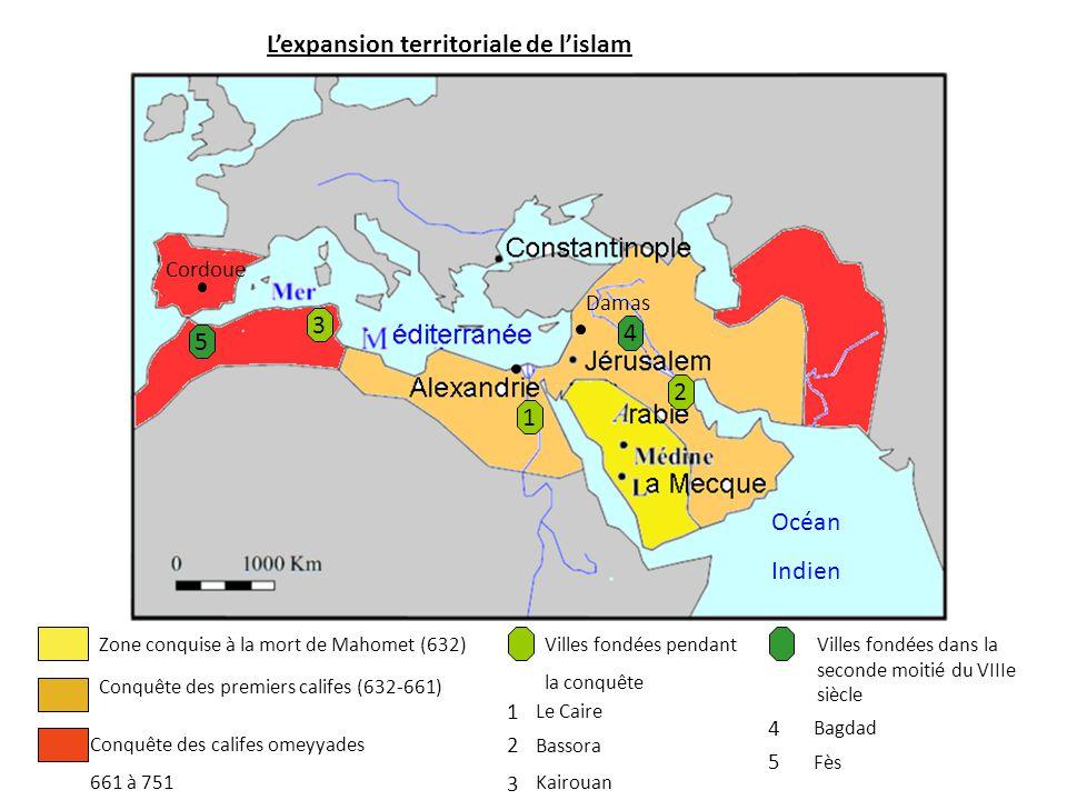 L'expansion territoriale de l'islam Zone conquise à la mort de Mahomet (632) Conquête des premiers califes (632-661) Océan Indien Cordoue Damas Conquê