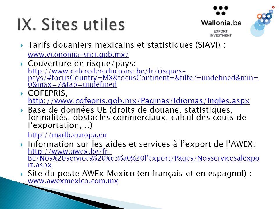  Tarifs douaniers mexicains et statistiques (SIAVI) : www.economia-snci.gob.mx/  Couverture de risque/pays: http://www.delcredereducroire.be/fr/risques- pays/#focusCountry=MX&focusContinent=&filter=undefined&min= 0&max=7&tab=undefined  COFEPRIS, http://www.cofepris.gob.mx/Paginas/Idiomas/Ingles.aspx  Base de données UE (droits de douane, statistiques, formalités, obstacles commerciaux, calcul des couts de l'exportation,…) http://madb.europa.eu  Information sur les aides et services à l'export de l'AWEX: http://www.awex.be/fr- BE/Nos%20services%20%c3%a0%20l export/Pages/Nosservicesalexpo rt.aspx  Site du poste AWEx Mexico (en français et en espagnol) : www.awexmexico.com.mx