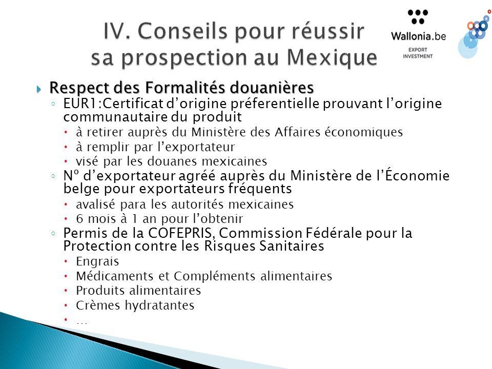  Respect des Formalités douanières ◦ EUR1:Certificat d'origine préferentielle prouvant l'origine communautaire du produit  à retirer auprès du Ministère des Affaires économiques  à remplir par l'exportateur  visé par les douanes mexicaines ◦ Nº d'exportateur agréé auprès du Ministère de l'Économie belge pour exportateurs fréquents  avalisé para les autorités mexicaines  6 mois à 1 an pour l'obtenir ◦ Permis de la COFEPRIS, Commission Fédérale pour la Protection contre les Risques Sanitaires  Engrais  Médicaments et Compléments alimentaires  Produits alimentaires  Crèmes hydratantes  …