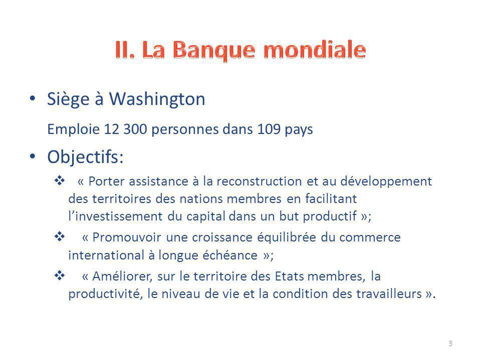 Siège à Washington Emploie 12 300 personnes dans 109 pays Objectifs:  « Porter assistance à la reconstruction et au développement des territoires des nations membres en facilitant l'investissement du capital dans un but productif »;  « Promouvoir une croissance équilibrée du commerce international à longue échéance »;  « Améliorer, sur le territoire des Etats membres, la productivité, le niveau de vie et la condition des travailleurs ».