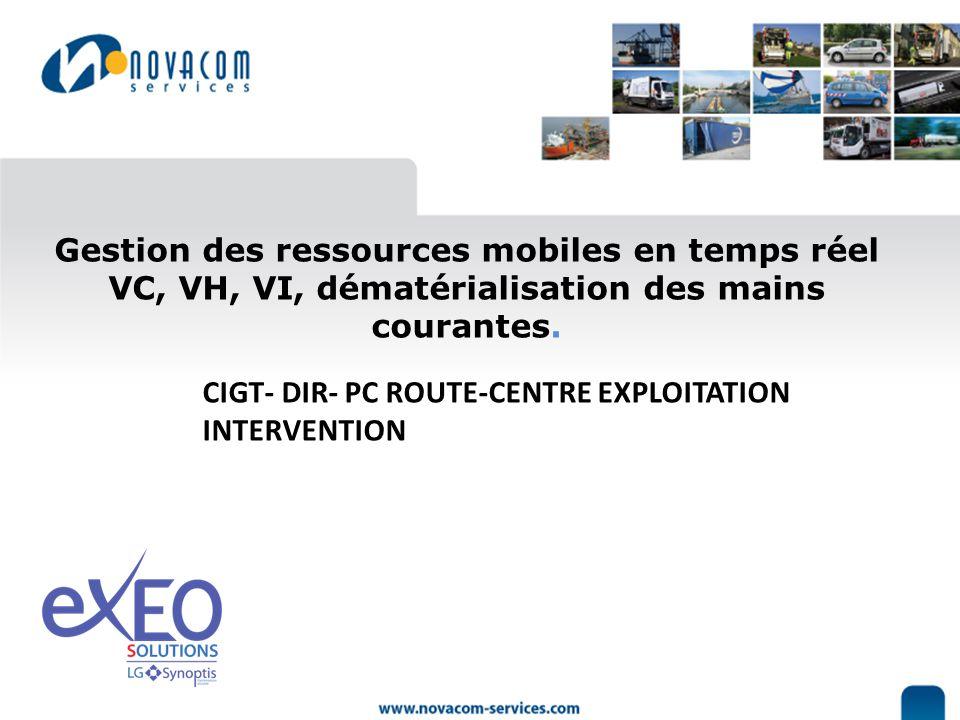 CIGT- DIR- PC ROUTE-CENTRE EXPLOITATION INTERVENTION Gestion des ressources mobiles en temps réel VC, VH, VI, dématérialisation des mains courantes.