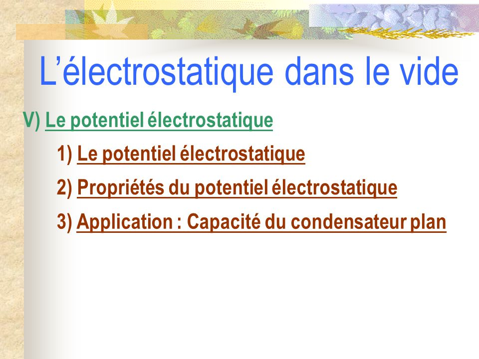 1) Le potentiel électrostatique 2) Propriétés du potentiel électrostatique V) Le potentiel électrostatique 3) Application : Capacité du condensateur plan L'électrostatique dans le vide