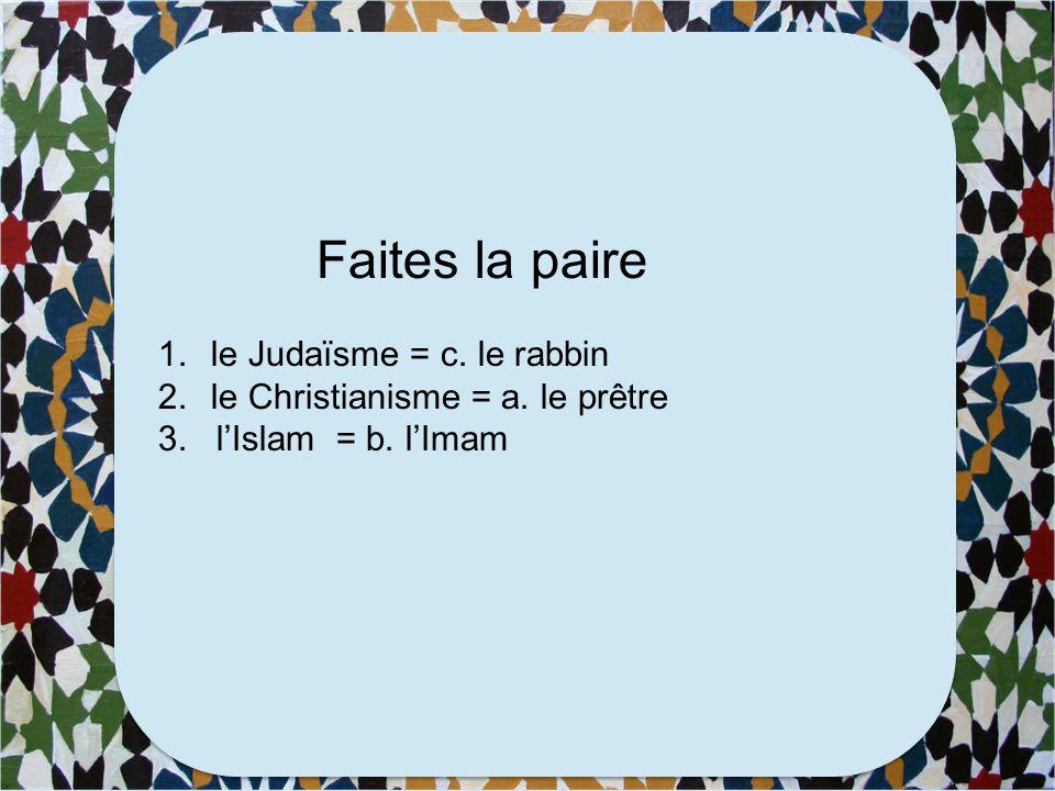 Faites la paire 1.le Judaïsme a. le prêtre 2.le Christianisme b. l'Imam 3. l'Islam c. le rabbin