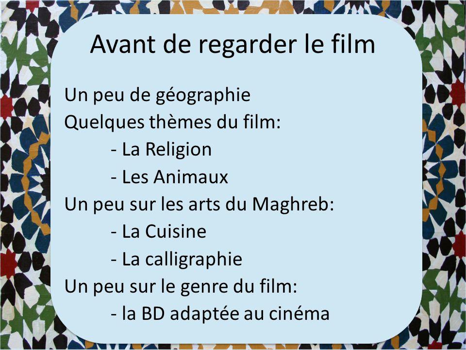 Avant de regarder le film Un peu de géographie Quelques thèmes du film: - La Religion - Les Animaux Un peu sur les arts du Maghreb: - La Cuisine - La calligraphie Un peu sur le genre du film: - la BD adaptée au cinéma
