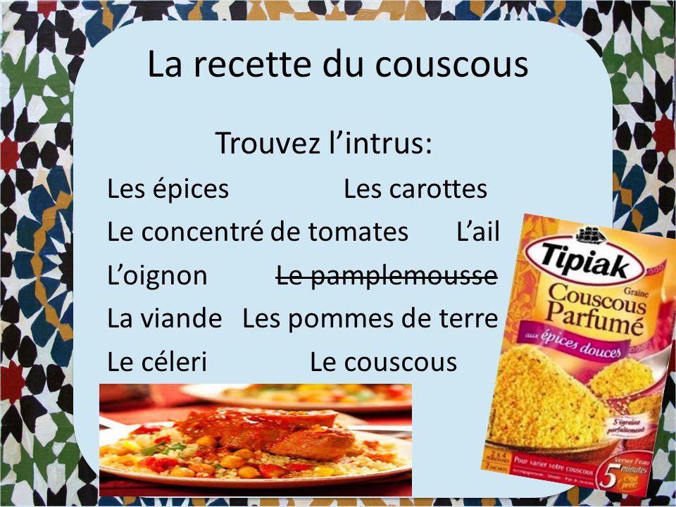 La recette du couscous Trouvez l'intrus: Les épicesLes carottes Le concentré de tomates L'ail L'oignonLe pamplemousse La viande Les pommes de terre Le