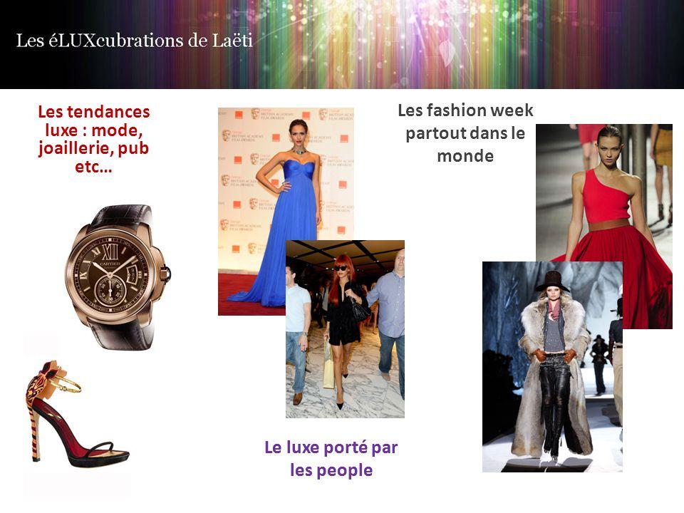 Les tendances luxe : mode, joaillerie, pub etc… Le luxe porté par les people Les fashion week partout dans le monde Le luxe porté par les people