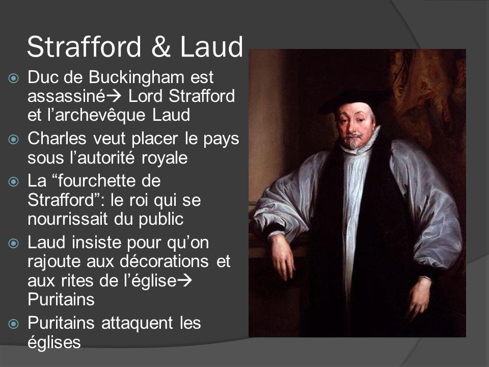 Strafford & Laud  Duc de Buckingham est assassiné  Lord Strafford et l'archevêque Laud  Charles veut placer le pays sous l'autorité royale  La fourchette de Strafford : le roi qui se nourrissait du public  Laud insiste pour qu'on rajoute aux décorations et aux rites de l'église  Puritains  Puritains attaquent les églises