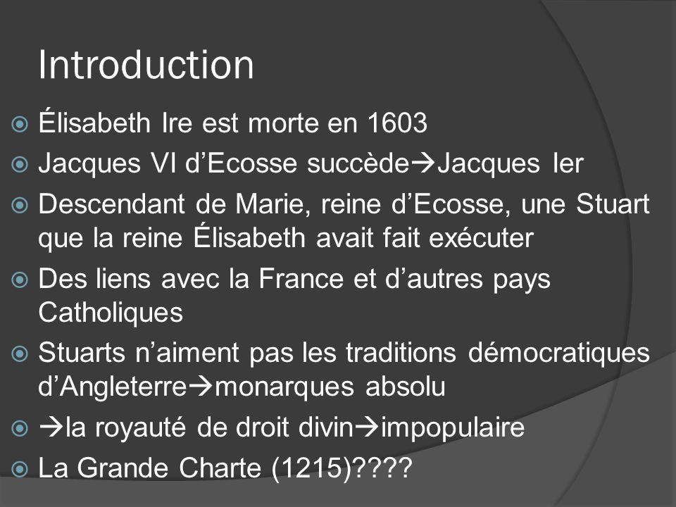 Introduction  Élisabeth Ire est morte en 1603  Jacques VI d'Ecosse succède  Jacques Ier  Descendant de Marie, reine d'Ecosse, une Stuart que la reine Élisabeth avait fait exécuter  Des liens avec la France et d'autres pays Catholiques  Stuarts n'aiment pas les traditions démocratiques d'Angleterre  monarques absolu   la royauté de droit divin  impopulaire  La Grande Charte (1215)????