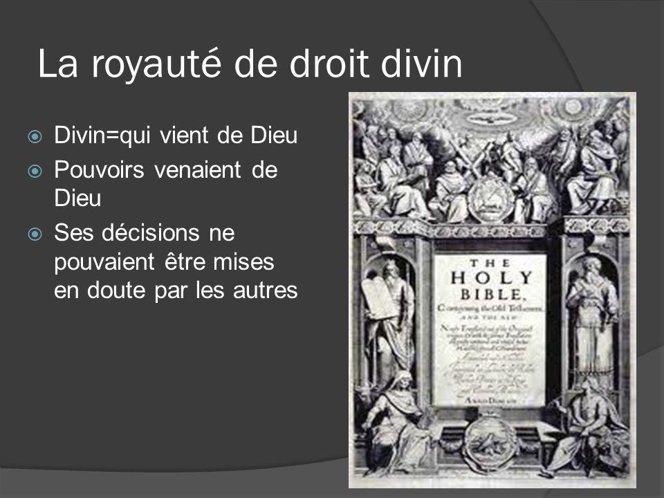 La royauté de droit divin  Divin=qui vient de Dieu  Pouvoirs venaient de Dieu  Ses décisions ne pouvaient être mises en doute par les autres