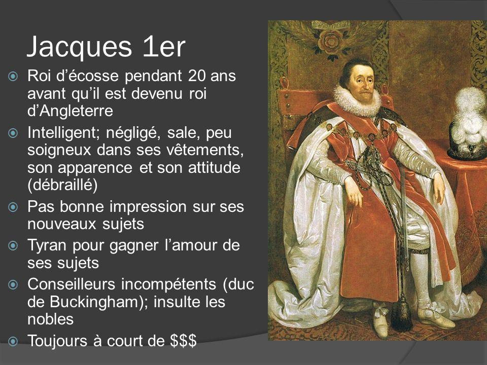 Jacques 1er  Roi d'écosse pendant 20 ans avant qu'il est devenu roi d'Angleterre  Intelligent; négligé, sale, peu soigneux dans ses vêtements, son apparence et son attitude (débraillé)  Pas bonne impression sur ses nouveaux sujets  Tyran pour gagner l'amour de ses sujets  Conseilleurs incompétents (duc de Buckingham); insulte les nobles  Toujours à court de $$$