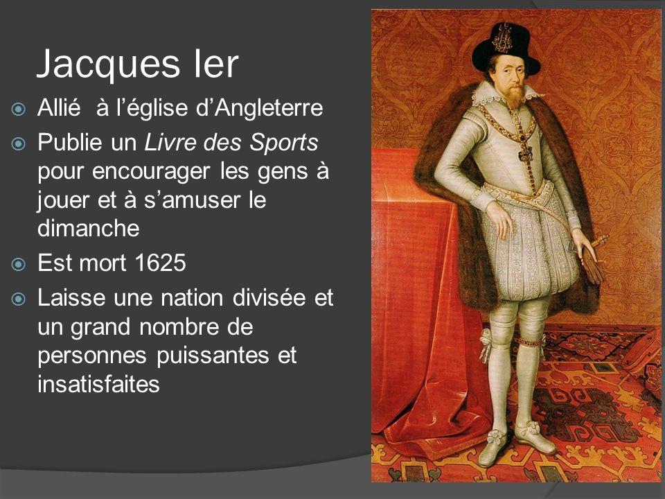 Jacques Ier  Allié à l'église d'Angleterre  Publie un Livre des Sports pour encourager les gens à jouer et à s'amuser le dimanche  Est mort 1625  Laisse une nation divisée et un grand nombre de personnes puissantes et insatisfaites