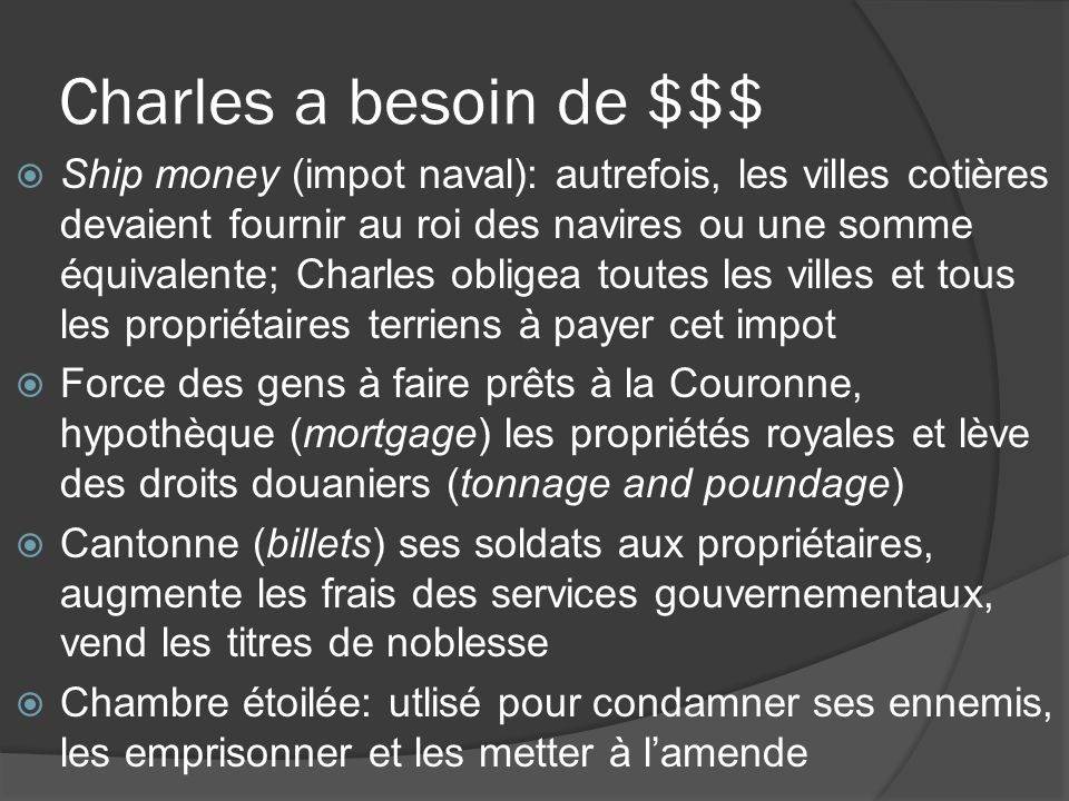 Charles a besoin de $$$  Ship money (impot naval): autrefois, les villes cotières devaient fournir au roi des navires ou une somme équivalente; Charl