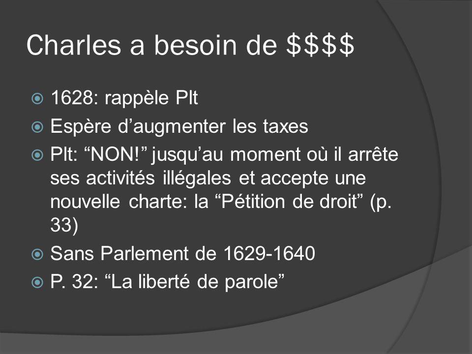 Charles a besoin de $$$$  1628: rappèle Plt  Espère d'augmenter les taxes  Plt: NON! jusqu'au moment où il arrête ses activités illégales et accepte une nouvelle charte: la Pétition de droit (p.
