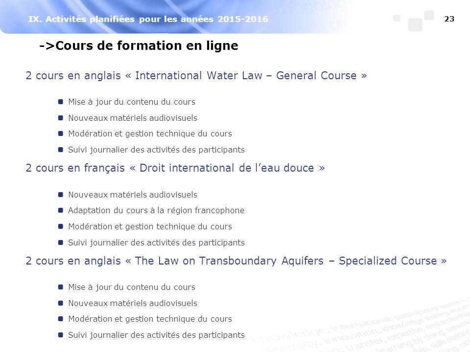 IX. Activités planifiées pour les années 2015-2016 23 ->Cours de formation en ligne 2 cours en anglais « International Water Law – General Course » Mi