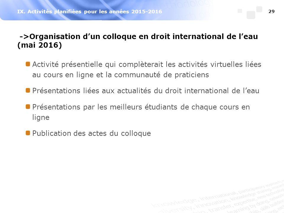 IX. Activités planifiées pour les années 2015-2016 29 ->Organisation d'un colloque en droit international de l'eau (mai 2016) Activité présentielle qu