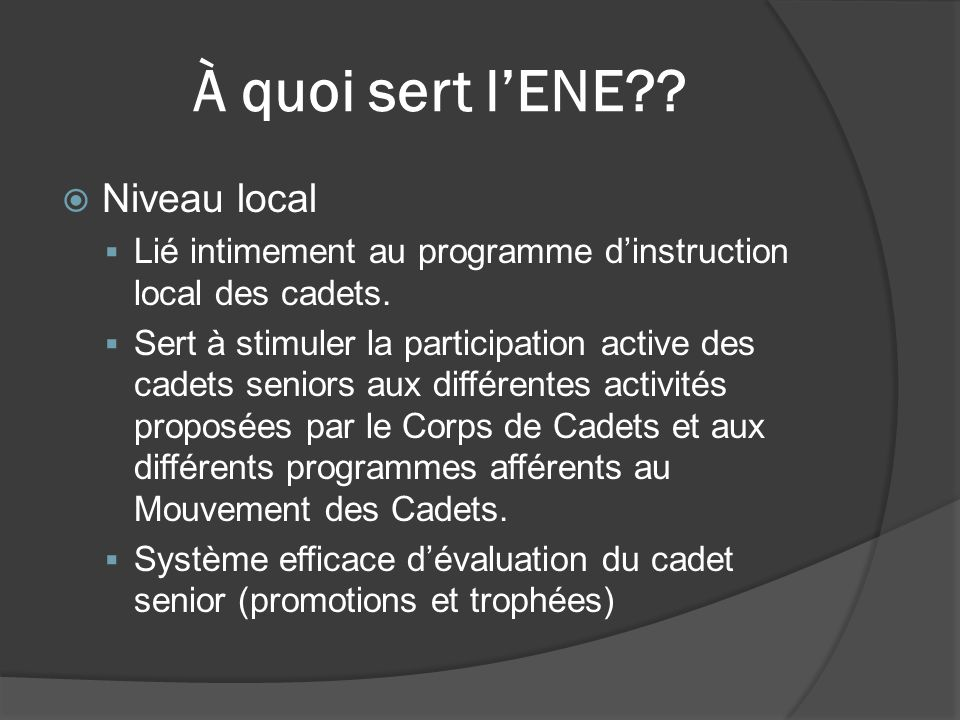 À quoi sert l'ENE?.  Niveau local  Lié intimement au programme d'instruction local des cadets.