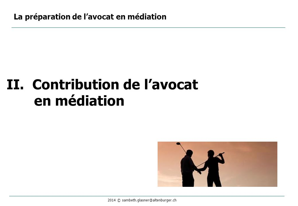 2014 © sambeth.glasner@altenburger.ch II.Contribution de l'avocat en médiation La préparation de l'avocat en médiation