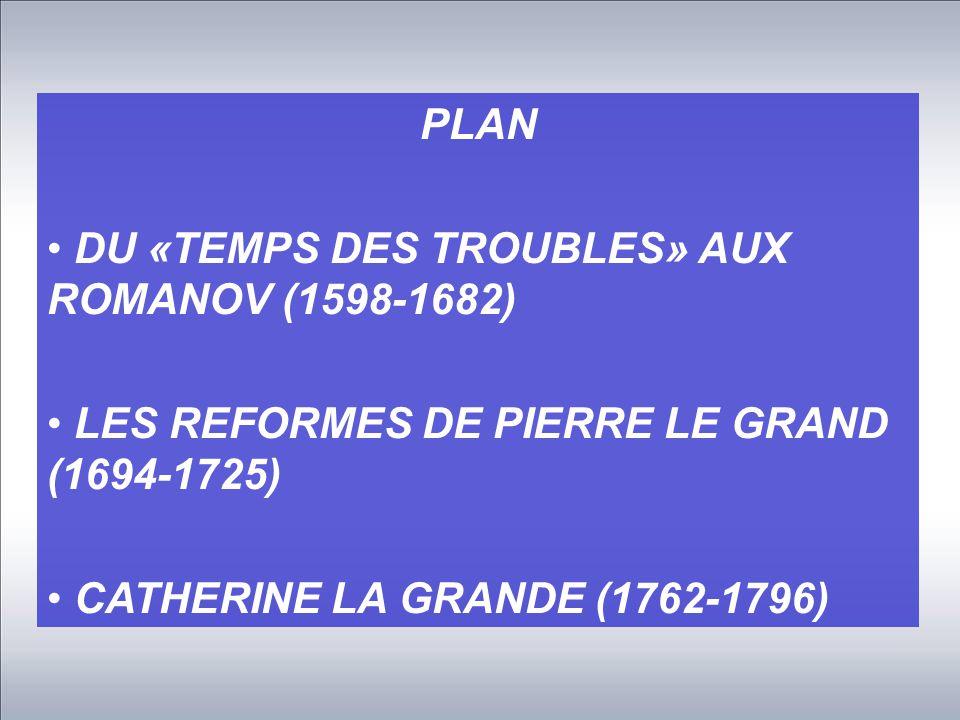 PLAN DU «TEMPS DES TROUBLES» AUX ROMANOV (1598-1682) LES REFORMES DE PIERRE LE GRAND (1694-1725) CATHERINE LA GRANDE (1762-1796)