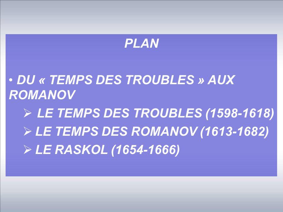 PLAN DU « TEMPS DES TROUBLES » AUX ROMANOV  LE TEMPS DES TROUBLES (1598-1618)  LE TEMPS DES ROMANOV (1613-1682)  LE RASKOL (1654-1666)