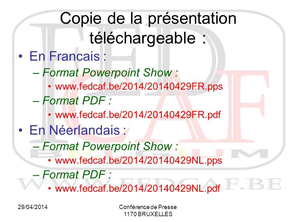 29/04/2014Conférence de Presse 1170 BRUXELLES Copie de la présentation téléchargeable : En Francais : –Format Powerpoint Show : www.fedcaf.be/2014/20140429FR.pps –Format PDF : www.fedcaf.be/2014/20140429FR.pdf En Néerlandais : –Format Powerpoint Show : www.fedcaf.be/2014/20140429NL.pps –Format PDF : www.fedcaf.be/2014/20140429NL.pdf